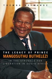 THE LEGACY OF PRINCE MANGOSUTHU BUTHELEZI - IN THE STRUGGLE FOR LIBERATION IN SOUTH AFRICA ebook by Themba Nzimande