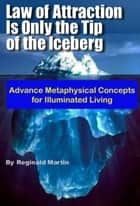 Law of Attraction is only the tip of the Iceberg: Advanced Metaphysical Concepts for Illuminated Living ebook by Reginald Martin