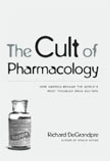 The Cult of Pharmacology - How America Became the World's Most Troubled Drug Culture ebook by Richard DeGrandpre