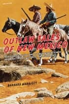 Outlaw Tales of New Mexico - True Stories of the Land of Enchantment's Most Infamous Crooks, Culprits , and Cutthroats ebook by Barbara Marriott Ph.D