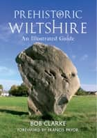Prehistoric Wiltshire - An Illustrated Guide ebook by Bob Clarke