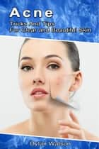 Acne: Tricks And Tips For Clear and Beautiful Skin ebook by Dylan Watson