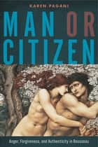 Man or Citizen - Anger, Forgiveness, and Authenticity in Rousseau ebook by Karen Pagani