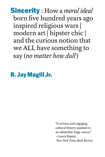 Sincerity: How a moral ideal born five hundred years ago inspired religious wars, modern art, hipster chic, and the curious notion that we all have something to say (no matter how dull) ebook by R. Jay Magill Jr.
