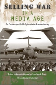 Selling War in a Media Age - The Presidency and Public Opinion in the American Century ebook by Kenneth Osgood,Andrew K. Frank