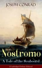 Nostromo - A Tale of the Seaboard (Unabridged Deluxe Edition) - An Intriguing Dark Tale of Revolution and Betrayal From the Author of Heart of Darkness, Lord Jim, The Secret Agent and Under Western Eyes (Including Author's Memoirs, Letters & Critical Essays) ebook by