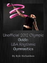 Unofficial 2012 Olympic Guides: USA Rhythmic Gymnastics ebook by Kyle Richardson