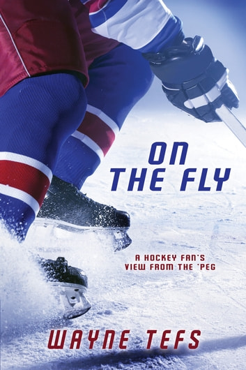 On the Fly: A Hockey Fan's View from the 'Peg ebook by Wayne Tefs