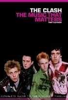 The Clash: The Music That Matters ebook by Tony Fletcher