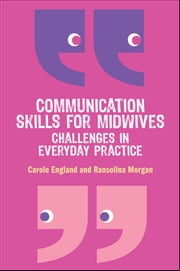 Communication Skills For Midwives: Challenges In Everyday Practice ebook by Carole England, Ransolina Morgan