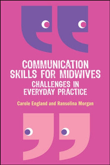 Communication Skills For Midwives: Challenges In Everyday Practice ebook by Carole England,Ransolina Morgan