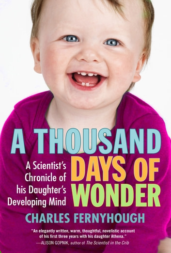 A Thousand Days of Wonder - A Scientist's Chronicle of His Daughter's Developing Mind ebook by Charles Fernyhough