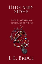 Hide and Sidhe: Book II--A Centurion in the land of the Fae ebook by J. E. Bruce