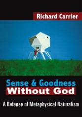 Sense and Goodness Without God - A Defense of Metaphysical Naturalism ebook by Richard Carrier