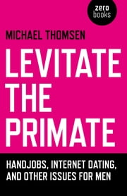 Levitate the Primate - Handjobs, Internet Dating, and Other Issues for Men ebook by Michael Thomsen