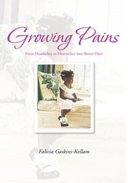 Growing Pains - From Headaches to Heartaches into Better Days ebook by Falicia Gaskins-Kellam
