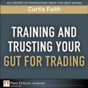 Training and Trusting Your Gut for Trading ebook by Curtis Faith