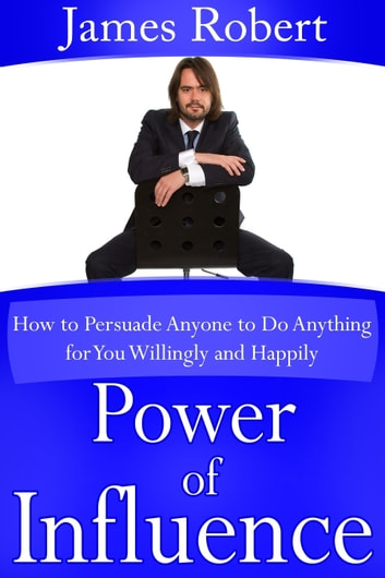 Power of Influence - How to Persuade Anyone to Do Anything for You Willingly and Happily ebook by James  Robert