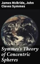 Symmes's Theory of Concentric Spheres - Demonstrating that the Earth is hollow, habitable within, and widely open about the poles ebook by James McBride, John Cleves Symmes
