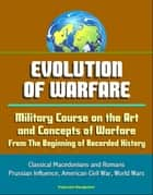 Evolution of Warfare: Military Course on the Art and Concepts of Warfare From The Beginning of Recorded History - Classical Macedonians and Romans, Prussian Influence, American Civil War, World Wars ebook by Progressive Management
