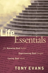 Life Essentials for Knowing God Better, Experiencing God Deeper, Loving God More ebook by Tony Evans