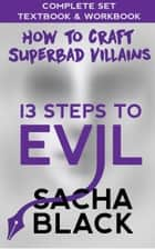 13 Steps To Evil - How To Craft A Superbad Villain - The Complete Set: Textbook & Workbook ebook by Sacha Black