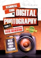 Beginners Guide to Digital Photography PART 2 ebook by Steve Rutherford