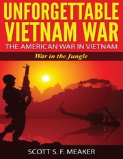 Unforgettable Vietnam War: The American War in Vietnam - War in the Jungle ebook by Scott S. F. Meaker