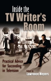 Inside the TV Writer's Room: Practical Advice For Succeeding in Television ebook by Meyers, Lawrence