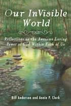 Our Invisible World - Reflections on the Awesome, Loving Power of God Within Each of Us ebook by Bill Anderson, Annie P. Clark