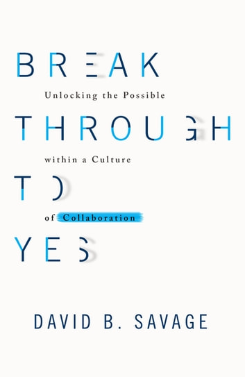 Break Through to Yes - Unlocking the Possible within a Culture of Collaboration ebook by Dave Savage