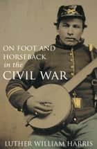 On Foot and on Horseback During the Civil War (Annotated) ebook by Luther William Harris