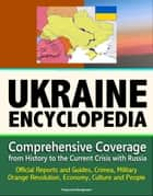 Ukraine Encyclopedia: Comprehensive Coverage from History to the Current Crisis with Russia, Official Reports and Guides, Crimea, Military, Orange Revolution, Economy, Culture and People ebook by Progressive Management