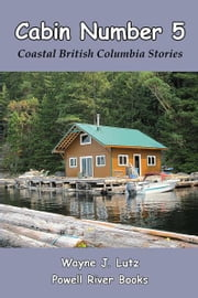 Cabin Number 5 - Coastal British Columbia Stories ebook by Wayne J. Lutz