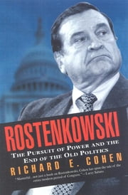 Rostenkowski - The Pursuit of Power and the End of the Old Politics ebook by Richard E. Cohen