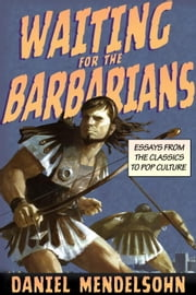Waiting for the Barbarians - Essays from the Classics to Pop Culture ebook by Daniel Mendelsohn
