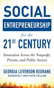 Social Entrepreneurship for the 21st Century: Innovation Across the Nonprofit, Private, and Public Sectors - Innovation Across the Nonprofit, Private, and Public Sectors ebook by Georgia Levenson Keohane