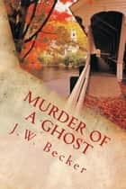 Murder of a Ghost ebook by J. W. Becker