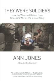 They Were Soldiers - How the Wounded Return from America's Wars: The Untold Story ebook by Ann  Jones