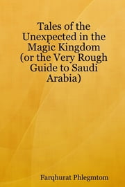 Tales of the Unexpected In the Magic Kingdom: Or the Very Rough Guide to Saudi Arabia ebook by Farqhurat Phlegmtom