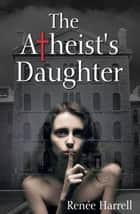 The Atheist's Daughter ebook by Renée Harrell