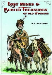Lost Mines & Buried Treasure of Old Wyoming ebook by W.C. Jameson