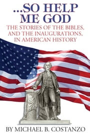 …So Help Me God - The Stories of the Bibles, and the Inaugurations, in American History ebook by Michael B. Costanzo