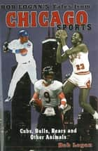 Bob Logan's Tales from Chicago Sports - Cubs, Bulls, Bears, and Other Animals ebook by Bob Logan