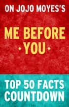 Me Before You by Jojo Moyes- Top 50 Facts Countdown ebook by TOP 50 FACTS