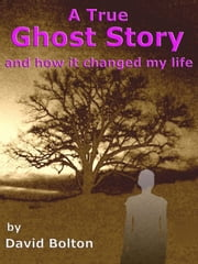 A True Ghost Story: and how it changed my life ebook by David Bolton