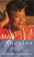 Even The Stars Look Lonesome ebook by Dr Maya Angelou