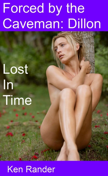 Forced by the Caveman: Dillon - Lost in Time ebook by Ken Rander