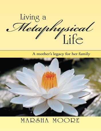 Living a Metaphysical Life: A Mother's Legacy for Her Family ebook by Marsha Moore