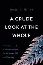 A Crude Look at the Whole ebook by John H. Miller